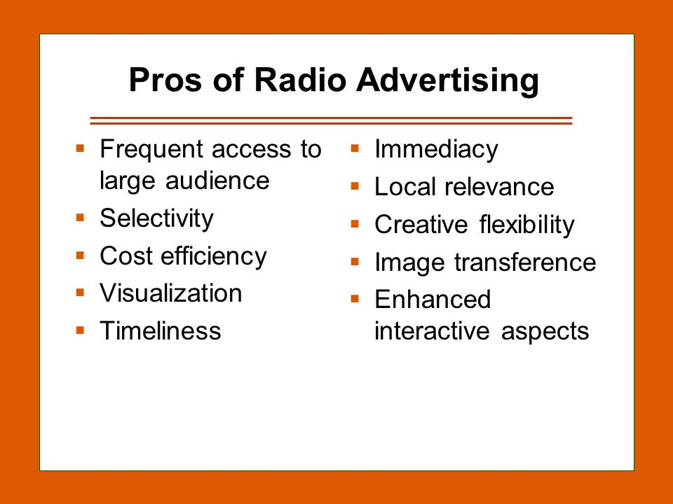 12-25 Pros of Radio Advertising Frequent access to large audience Selectivity Cost efficiency Visualization Timeliness Immediacy Local relevance Creative flexibility Image transference Enhanced interactive aspects