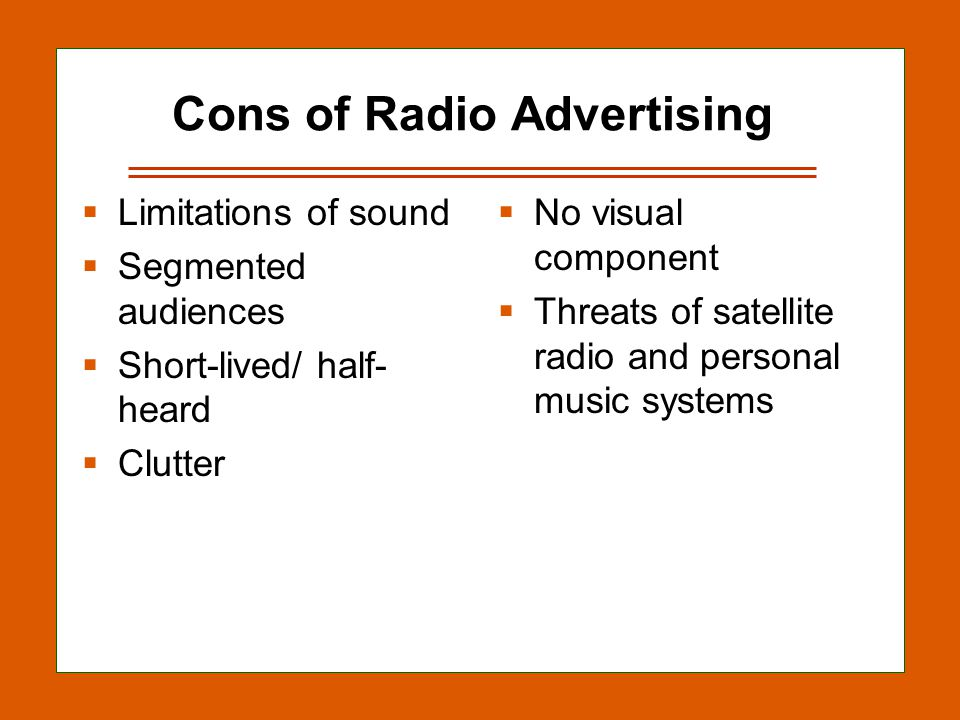 12-26 Cons of Radio Advertising Limitations of sound Segmented audiences Short-lived/ half- heard Clutter No visual component Threats of satellite radio and personal music systems