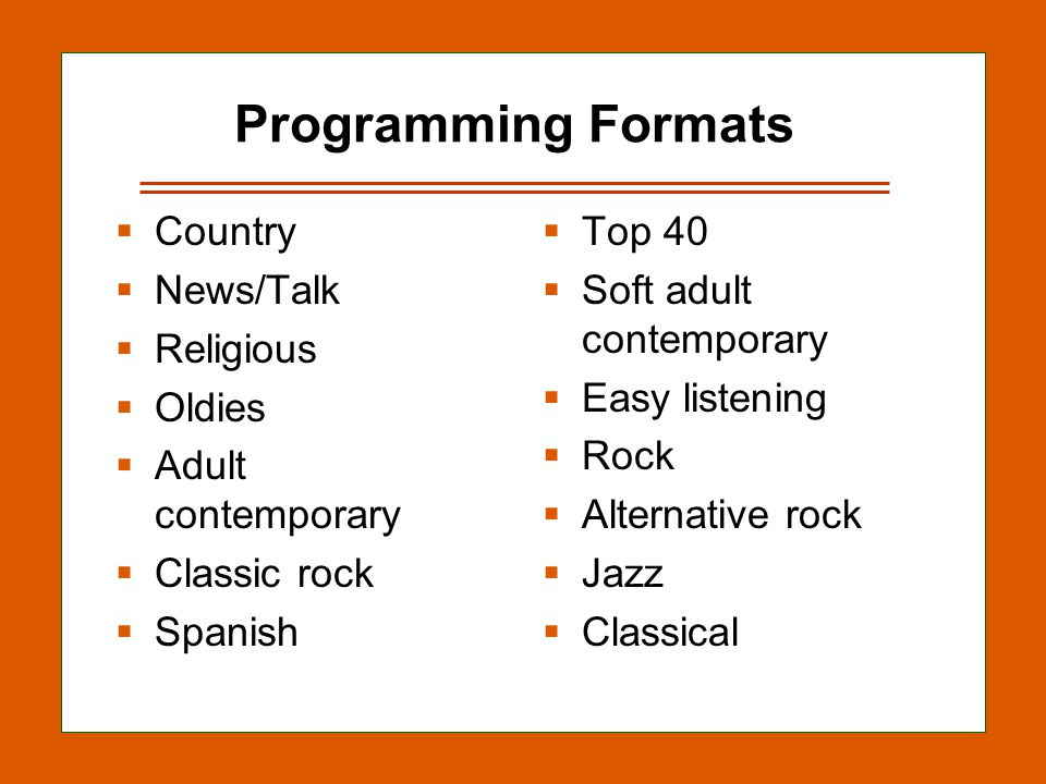 12-27 Programming Formats Country News/Talk Religious Oldies Adult contemporary Classic rock Spanish Top 40 Soft adult contemporary Easy listening Rock Alternative rock Jazz Classical