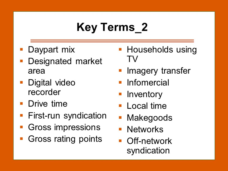 12-33 Key Terms_2 Daypart mix Designated market area Digital video recorder Drive time First-run syndication Gross impressions Gross rating points Households using TV Imagery transfer Infomercial Inventory Local time Makegoods Networks Off-network syndication