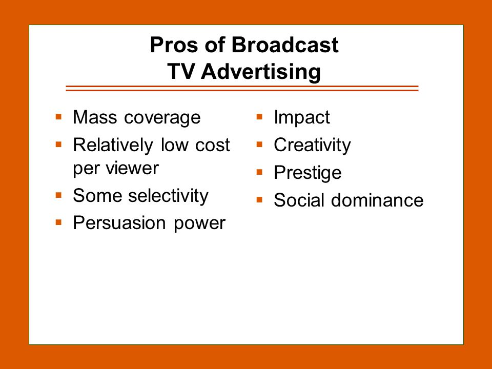 12-8 Pros of Broadcast TV Advertising Mass coverage Relatively low cost per viewer Some selectivity Persuasion power Impact Creativity Prestige Social dominance