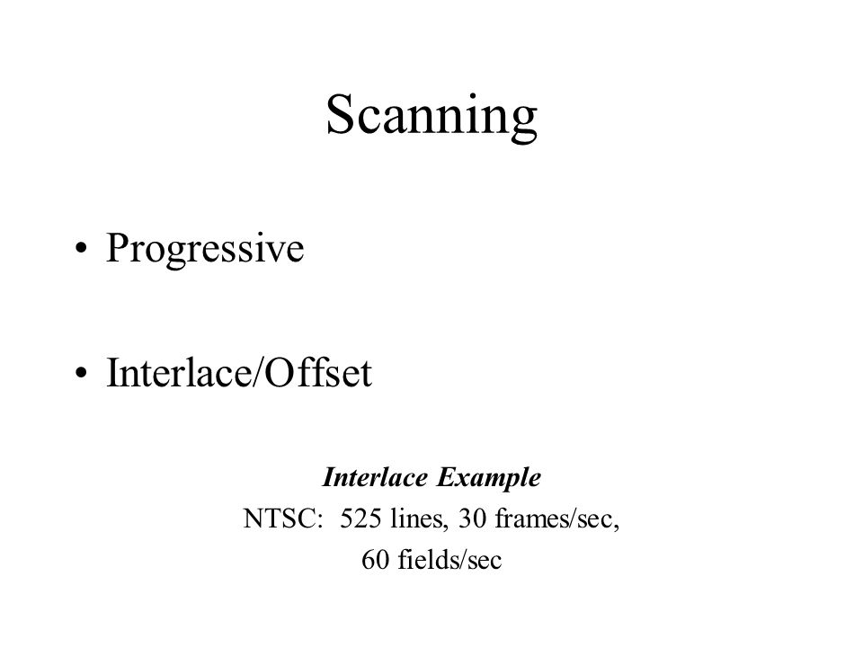 Scanning Progressive Interlace/Offset Interlace Example NTSC: 525 lines, 30 frames/sec, 60 fields/sec