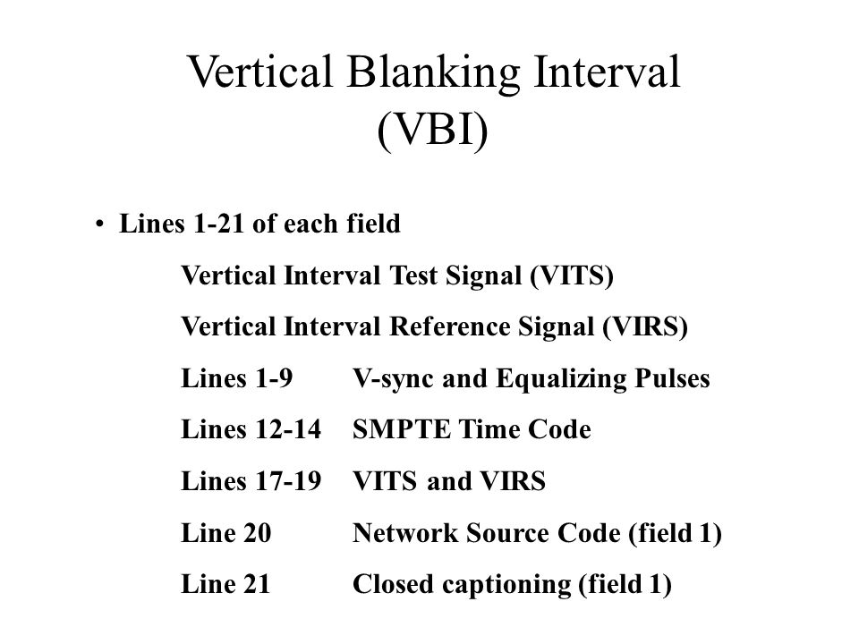 Vertical Blanking Interval (VBI) Lines 1-21 of each field Vertical Interval Test Signal (VITS) Vertical Interval Reference Signal (VIRS) Lines 1-9V-sync and Equalizing Pulses Lines 12-14SMPTE Time Code Lines 17-19VITS and VIRS Line 20Network Source Code (field 1) Line 21 Closed captioning (field 1)