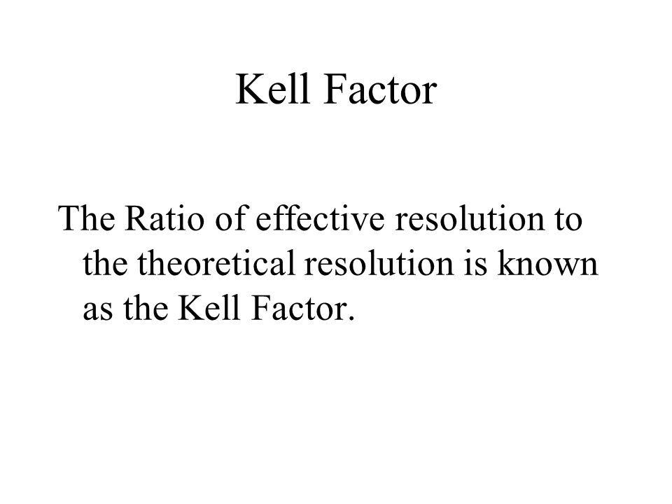 Kell Factor The Ratio of effective resolution to the theoretical resolution is known as the Kell Factor.