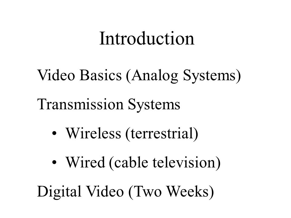 Introduction Video Basics (Analog Systems) Transmission Systems Wireless (terrestrial) Wired (cable television) Digital Video (Two Weeks)