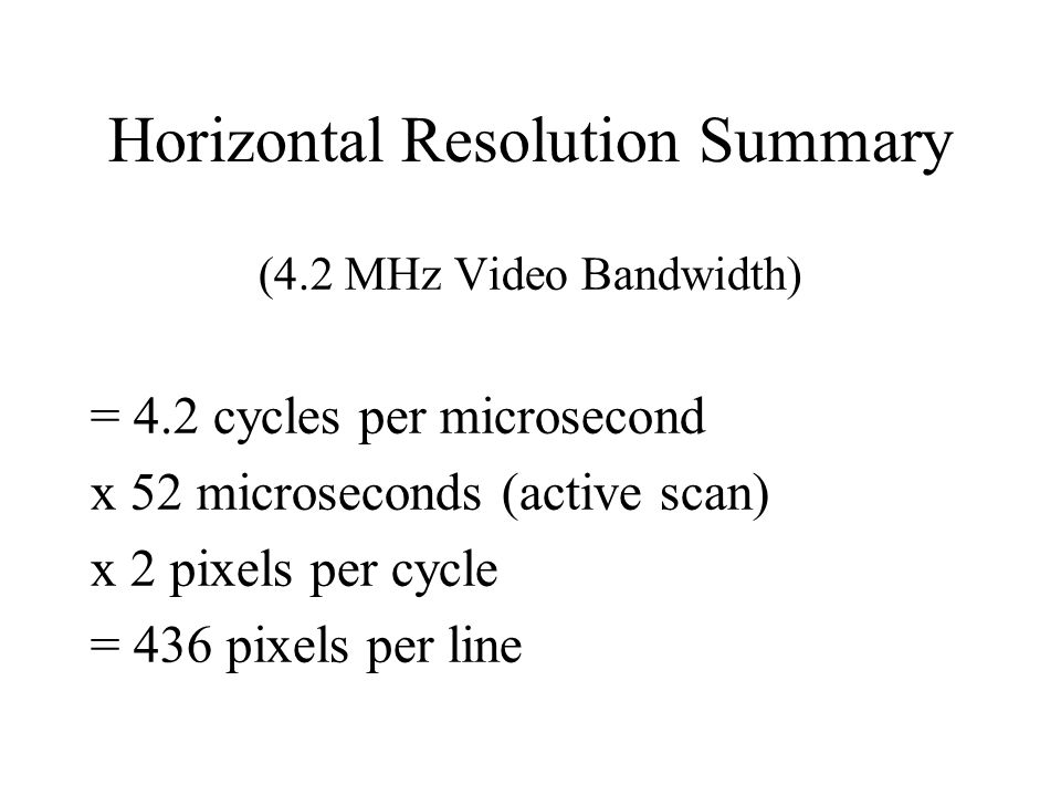 Horizontal Resolution Summary (4.2 MHz Video Bandwidth) = 4.2 cycles per microsecond x 52 microseconds (active scan) x 2 pixels per cycle = 436 pixels per line