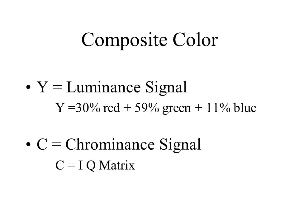Composite Color Y = Luminance Signal Y =30% red + 59% green + 11% blue C = Chrominance Signal C = I Q Matrix