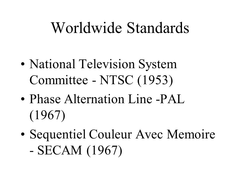 Worldwide Standards National Television System Committee - NTSC (1953) Phase Alternation Line -PAL (1967) Sequentiel Couleur Avec Memoire - SECAM (1967)