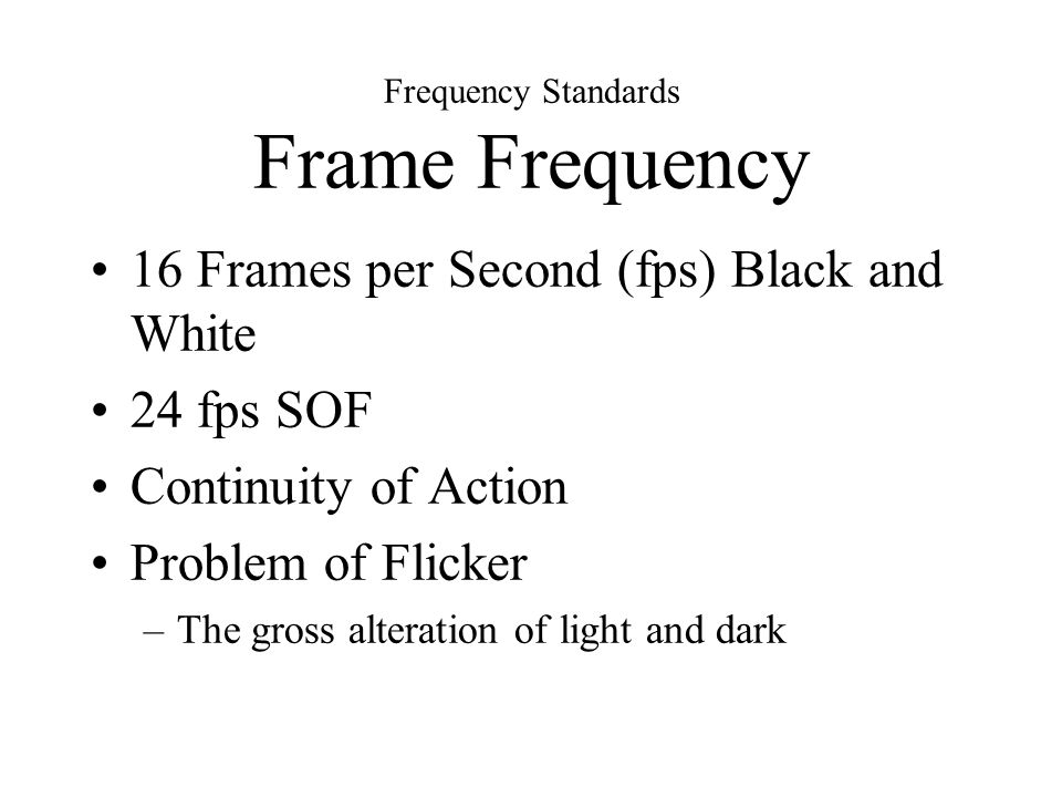Frequency Standards Frame Frequency 16 Frames per Second (fps) Black and White 24 fps SOF Continuity of Action Problem of Flicker –The gross alteration of light and dark