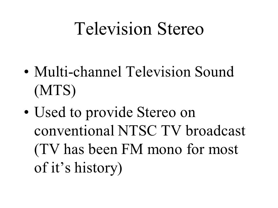 Television Stereo Multi-channel Television Sound (MTS) Used to provide Stereo on conventional NTSC TV broadcast (TV has been FM mono for most of its history)