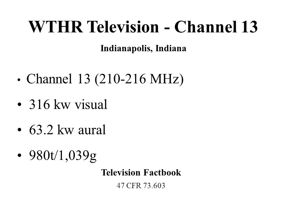 WTHR Television - Channel 13 Indianapolis, Indiana Channel 13 (210-216 MHz) 316 kw visual 63.2 kw aural 980t/1,039g Television Factbook 47 CFR 73.603