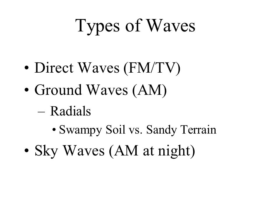 Types of Waves Direct Waves (FM/TV) Ground Waves (AM) – Radials Swampy Soil vs.