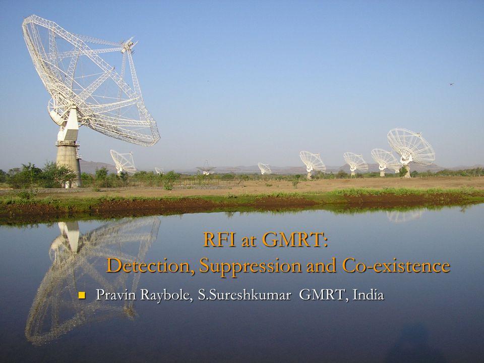 RFI at GMRT: Detection, Suppression and Co-existence Pravin Raybole, S.Sureshkumar GMRT, India Pravin Raybole, S.Sureshkumar GMRT, India