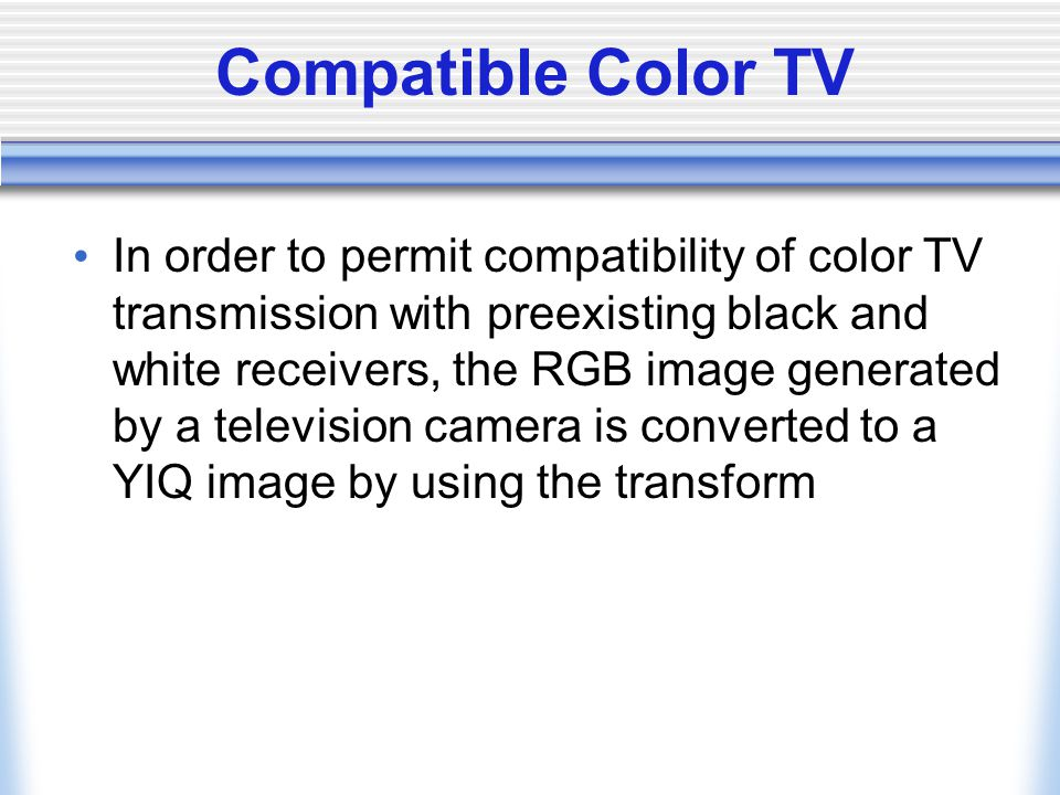 Compatible Color TV In order to permit compatibility of color TV transmission with preexisting black and white receivers, the RGB image generated by a television camera is converted to a YIQ image by using the transform