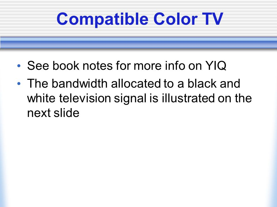 See book notes for more info on YIQ The bandwidth allocated to a black and white television signal is illustrated on the next slide