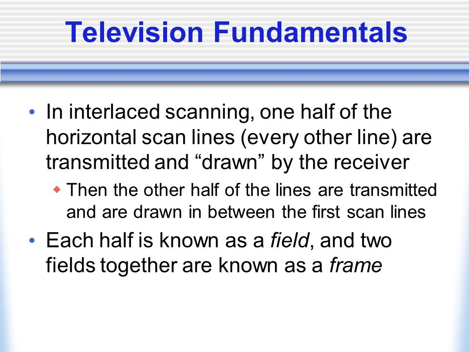 Television Fundamentals In interlaced scanning, one half of the horizontal scan lines (every other line) are transmitted and drawn by the receiver Then the other half of the lines are transmitted and are drawn in between the first scan lines Each half is known as a field, and two fields together are known as a frame