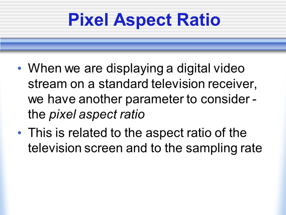 Pixel Aspect Ratio When we are displaying a digital video stream on a standard television receiver, we have another parameter to consider - the pixel aspect ratio This is related to the aspect ratio of the television screen and to the sampling rate