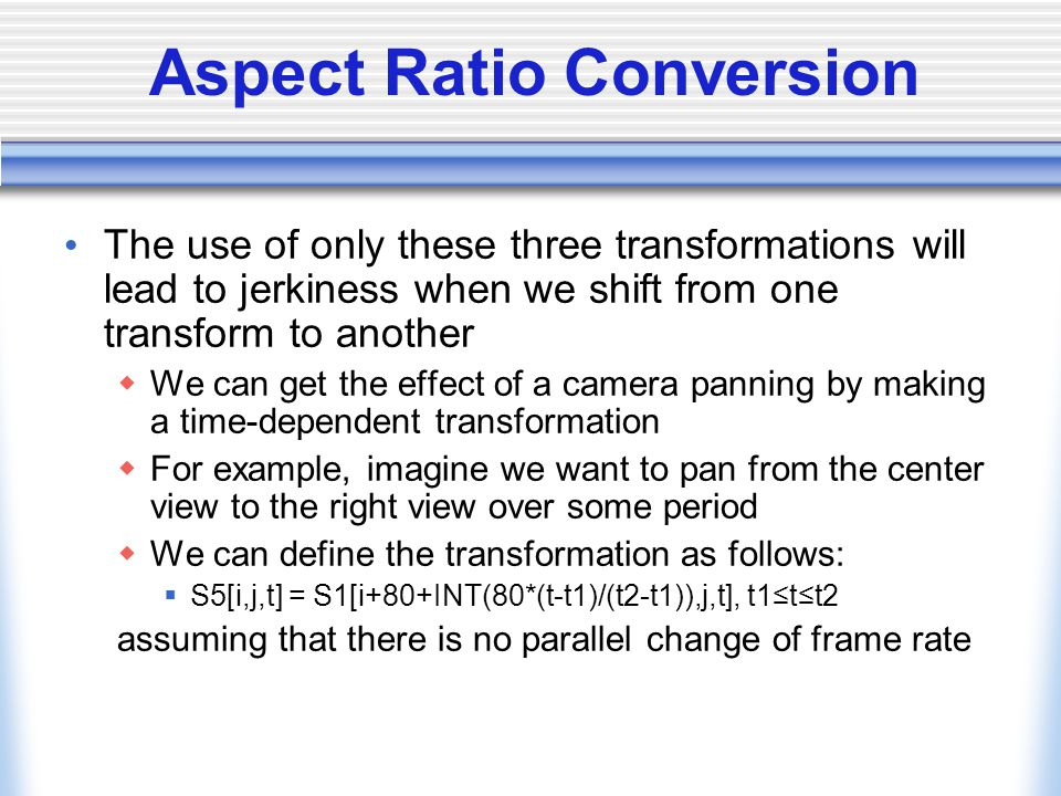 Aspect Ratio Conversion The use of only these three transformations will lead to jerkiness when we shift from one transform to another We can get the effect of a camera panning by making a time-dependent transformation For example, imagine we want to pan from the center view to the right view over some period We can define the transformation as follows: S5[i,j,t] = S1[i+80+INT(80*(t-t1)/(t2-t1)),j,t], t1tt2 assuming that there is no parallel change of frame rate