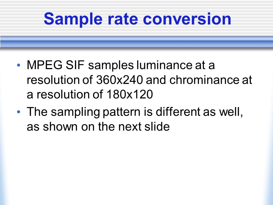 Sample rate conversion MPEG SIF samples luminance at a resolution of 360x240 and chrominance at a resolution of 180x120 The sampling pattern is different as well, as shown on the next slide