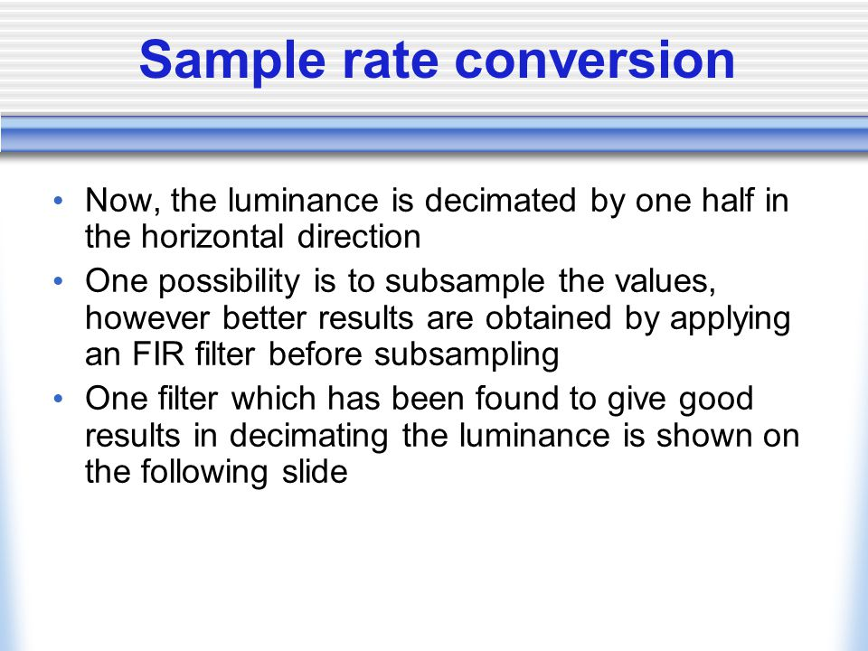 Sample rate conversion Now, the luminance is decimated by one half in the horizontal direction One possibility is to subsample the values, however better results are obtained by applying an FIR filter before subsampling One filter which has been found to give good results in decimating the luminance is shown on the following slide