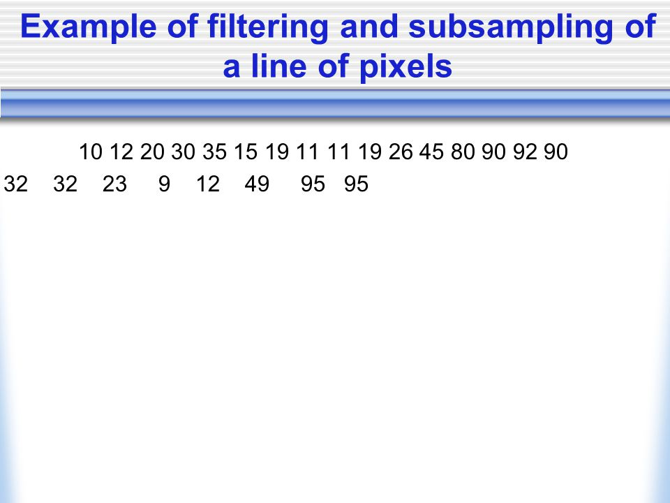 Example of filtering and subsampling of a line of pixels 10 12 20 30 35 15 19 11 11 19 26 45 80 90 92 90 32 32 23 9 12 49 95 95