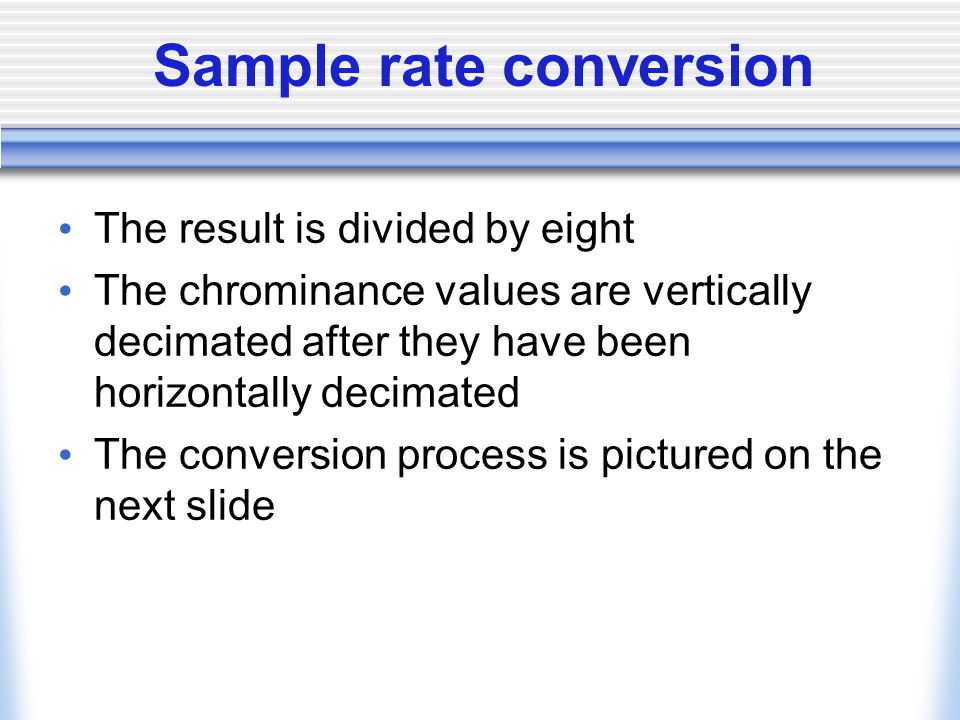 Sample rate conversion The result is divided by eight The chrominance values are vertically decimated after they have been horizontally decimated The conversion process is pictured on the next slide