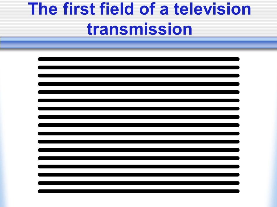 The first field of a television transmission