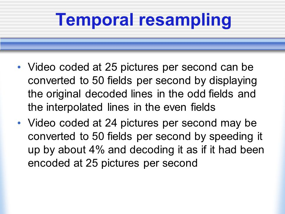 Temporal resampling Video coded at 25 pictures per second can be converted to 50 fields per second by displaying the original decoded lines in the odd fields and the interpolated lines in the even fields Video coded at 24 pictures per second may be converted to 50 fields per second by speeding it up by about 4% and decoding it as if it had been encoded at 25 pictures per second