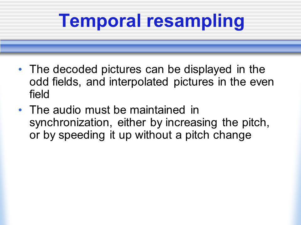 Temporal resampling The decoded pictures can be displayed in the odd fields, and interpolated pictures in the even field The audio must be maintained in synchronization, either by increasing the pitch, or by speeding it up without a pitch change