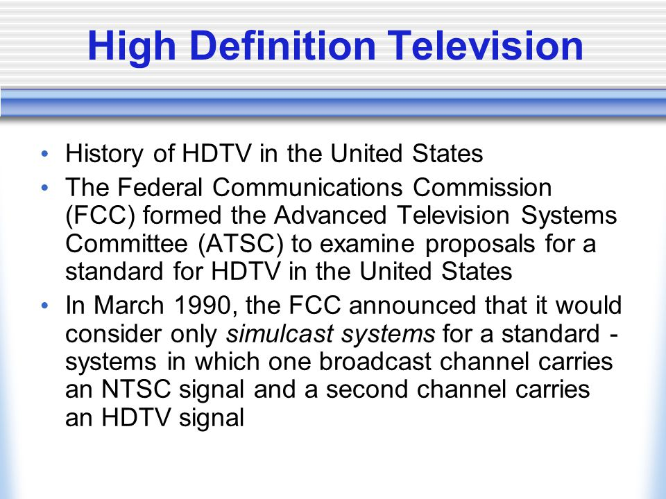 High Definition Television History of HDTV in the United States The Federal Communications Commission (FCC) formed the Advanced Television Systems Committee (ATSC) to examine proposals for a standard for HDTV in the United States In March 1990, the FCC announced that it would consider only simulcast systems for a standard - systems in which one broadcast channel carries an NTSC signal and a second channel carries an HDTV signal