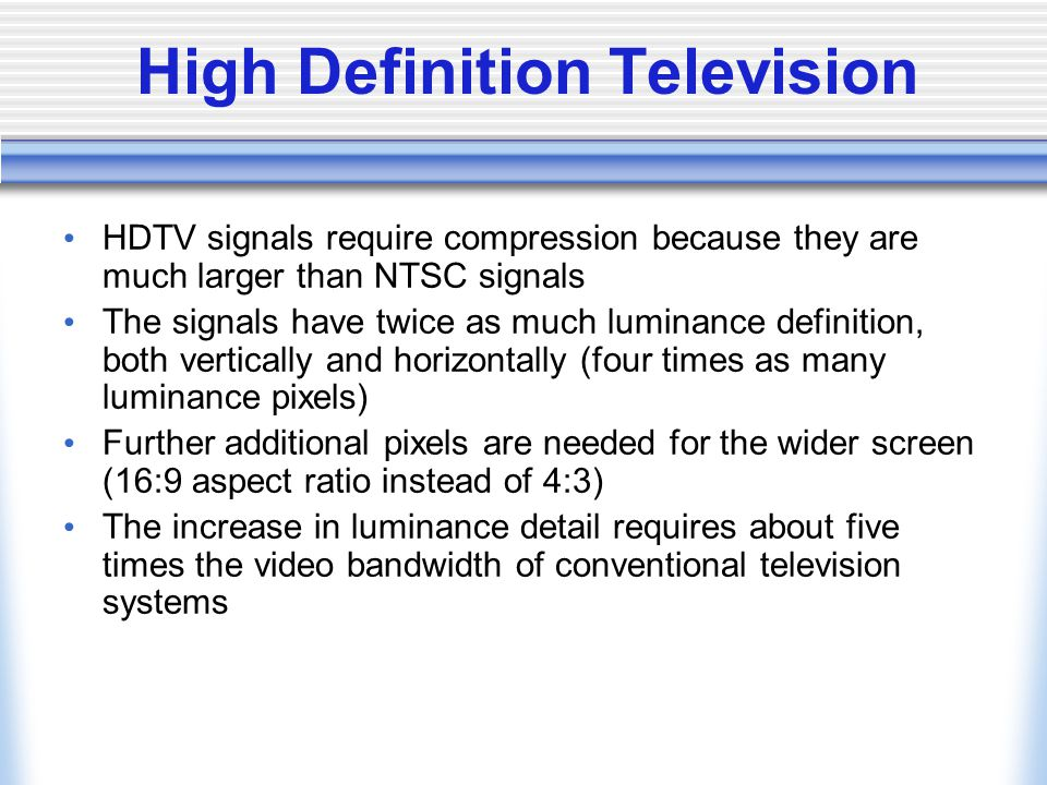 High Definition Television HDTV signals require compression because they are much larger than NTSC signals The signals have twice as much luminance definition, both vertically and horizontally (four times as many luminance pixels) Further additional pixels are needed for the wider screen (16:9 aspect ratio instead of 4:3) The increase in luminance detail requires about five times the video bandwidth of conventional television systems