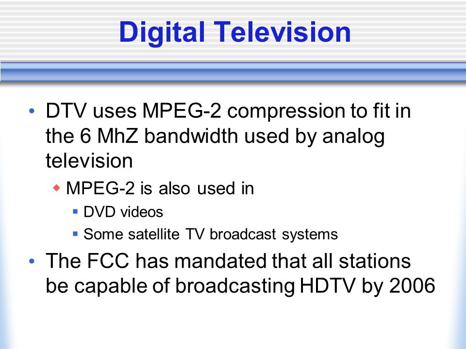 Digital Television DTV uses MPEG-2 compression to fit in the 6 MhZ bandwidth used by analog television MPEG-2 is also used in DVD videos Some satellite TV broadcast systems The FCC has mandated that all stations be capable of broadcasting HDTV by 2006