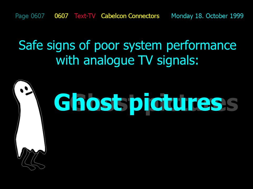 Page 0607 0607 Text-TV Cabelcon Connectors Monday 18. October 1999 Safe signs of poor system performance with analogue TV signals: Ghost pictures