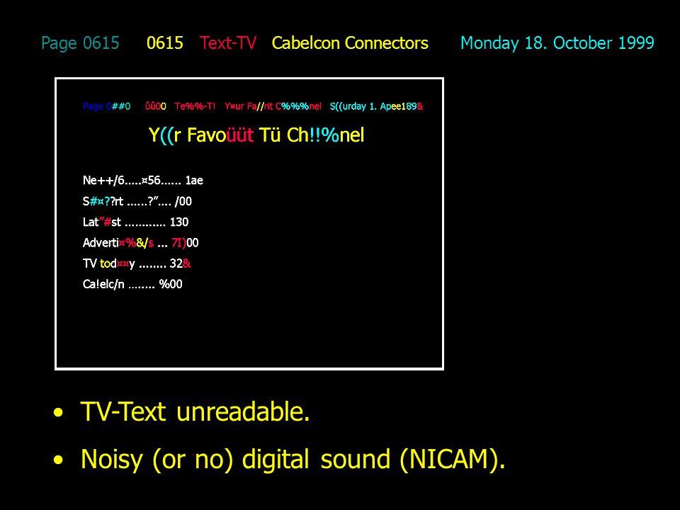 Page 0615 0615 Text-TV Cabelcon Connectors Monday 18. October 1999 TV-Text unreadable. Noisy (or no) digital sound (NICAM).