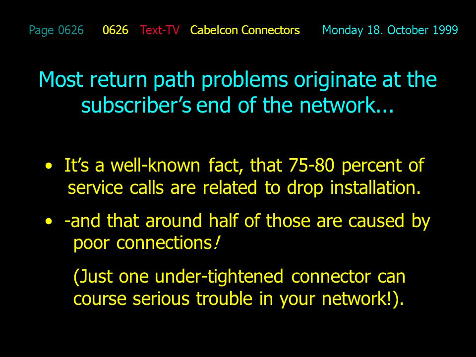 Page 0626 0626 Text-TV Cabelcon Connectors Monday 18. October 1999 Most return path problems originate at the subscribers end of the network... Its a