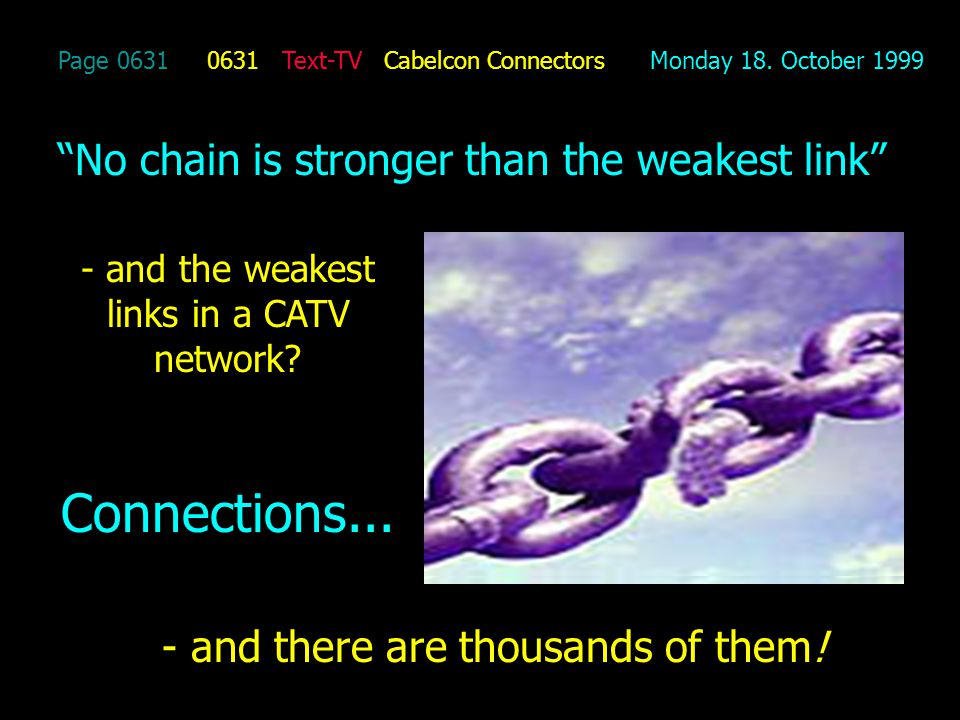 Page 0631 0631 Text-TV Cabelcon Connectors Monday 18. October 1999 No chain is stronger than the weakest link - and the weakest links in a CATV networ