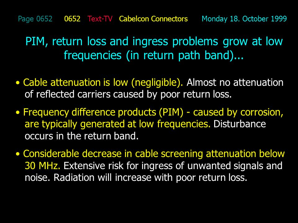 Page 0652 0652 Text-TV Cabelcon Connectors Monday 18. October 1999 PIM, return loss and ingress problems grow at low frequencies (in return path band)