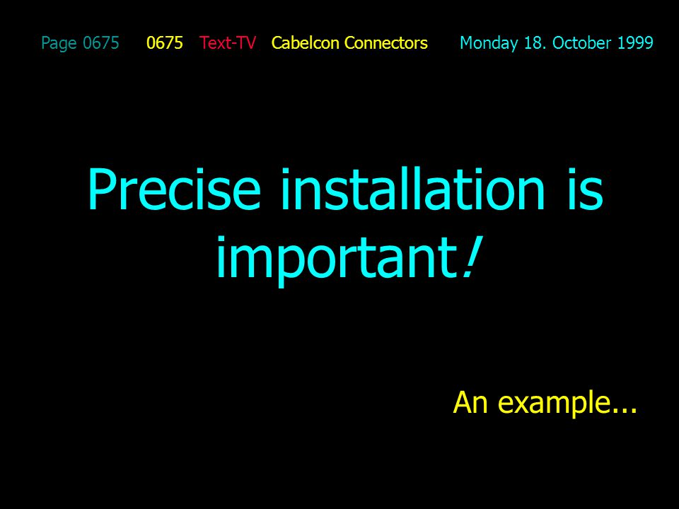 Page 0675 0675 Text-TV Cabelcon Connectors Monday 18. October 1999 Precise installation is important! An example...