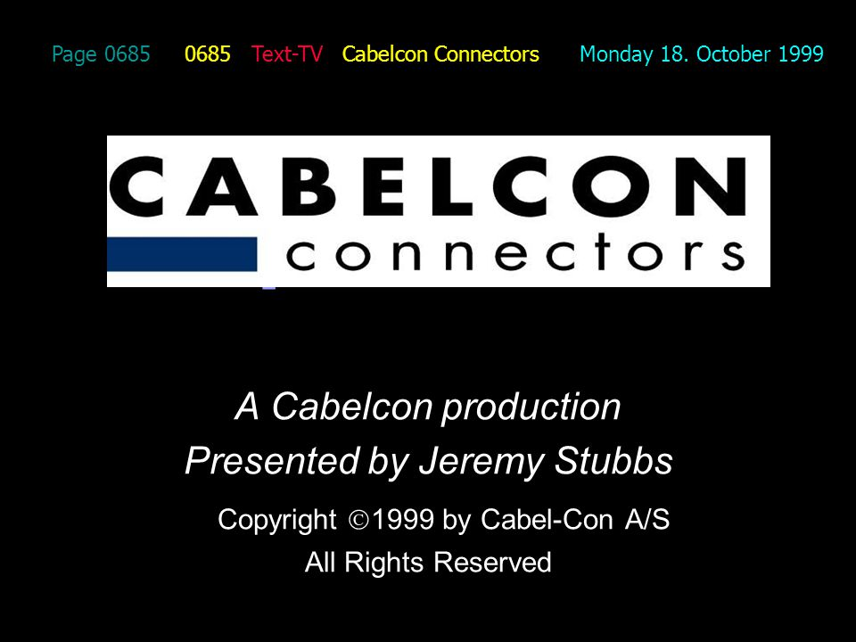 Page 0685 0685 Text-TV Cabelcon Connectors Monday 18. October 1999 A Cabelcon production Presented by Jeremy Stubbs Copyright 1999 by Cabel-Con A/S Al