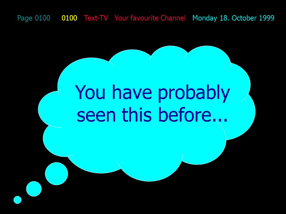 Page 0100 0100 Text-TV Your favourite Channel Monday 18. October 1999 You have probably seen this before...