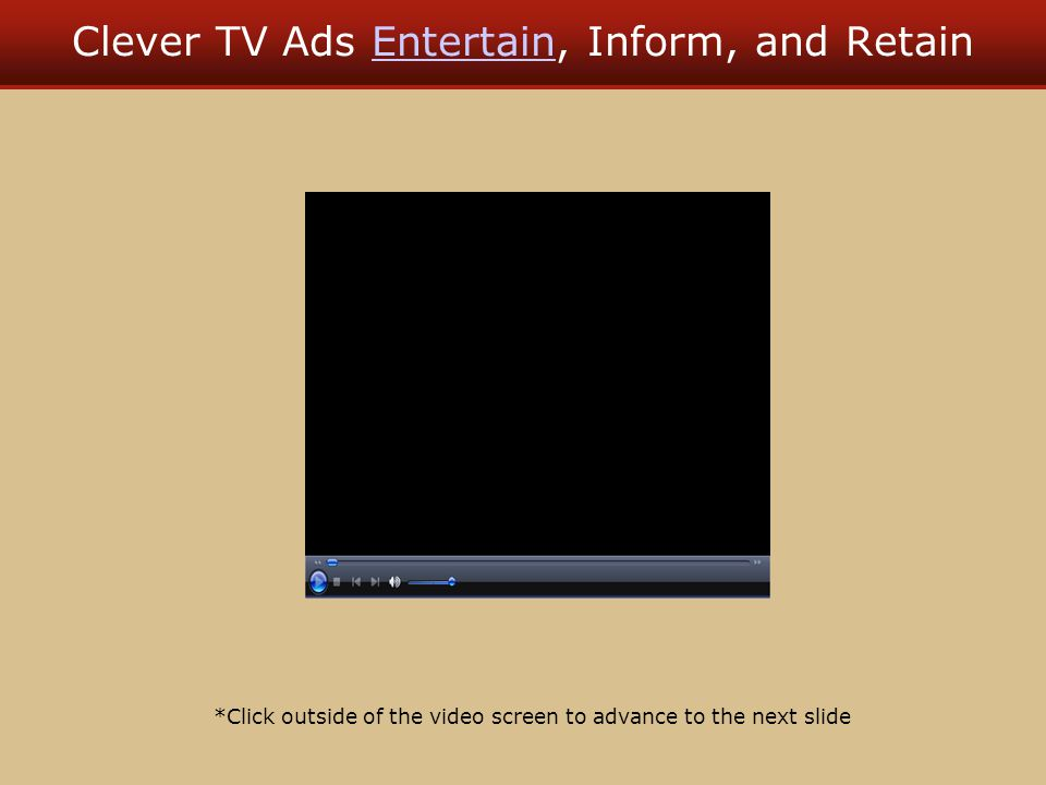 Clever TV Ads Entertain, Inform, and RetainEntertain *Click outside of the video screen to advance to the next slide