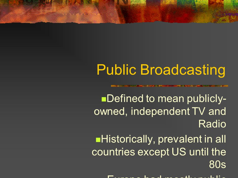 Public Broadcasting Defined to mean publicly- owned, independent TV and Radio Historically, prevalent in all countries except US until the 80s Europe