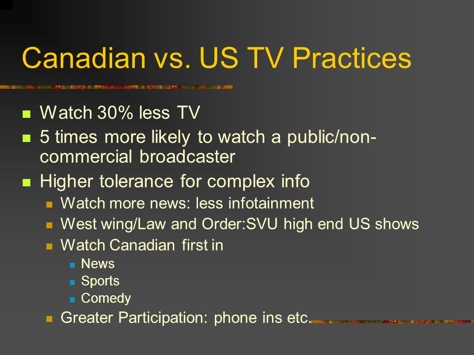 Canadian vs. US TV Practices Watch 30% less TV 5 times more likely to watch a public/non- commercial broadcaster Higher tolerance for complex info Wat