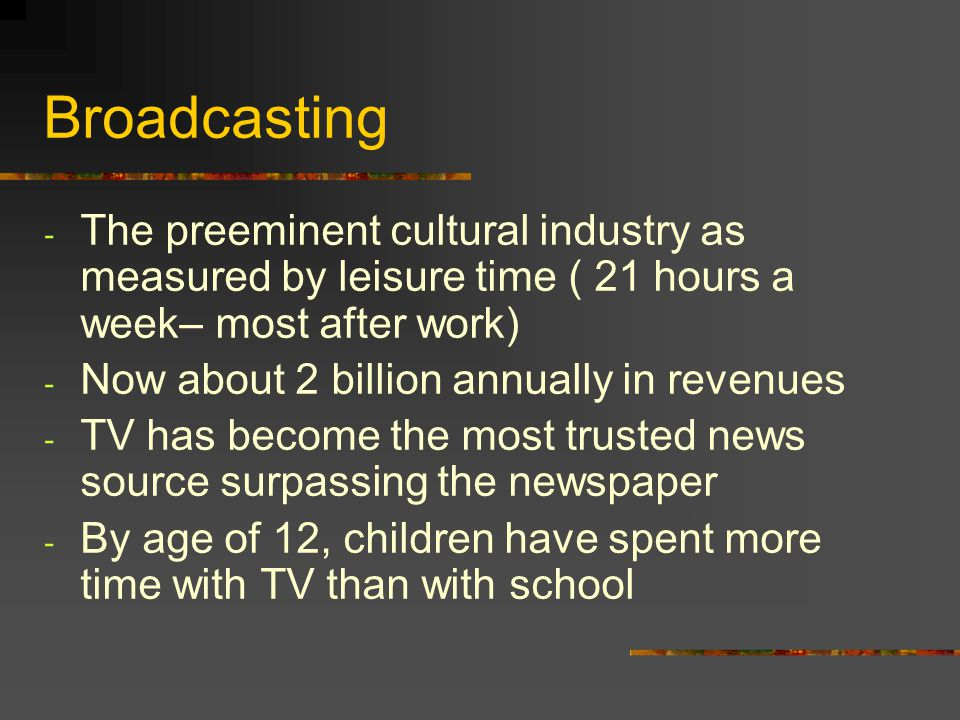 Broadcasting - The preeminent cultural industry as measured by leisure time ( 21 hours a week– most after work) - Now about 2 billion annually in reve