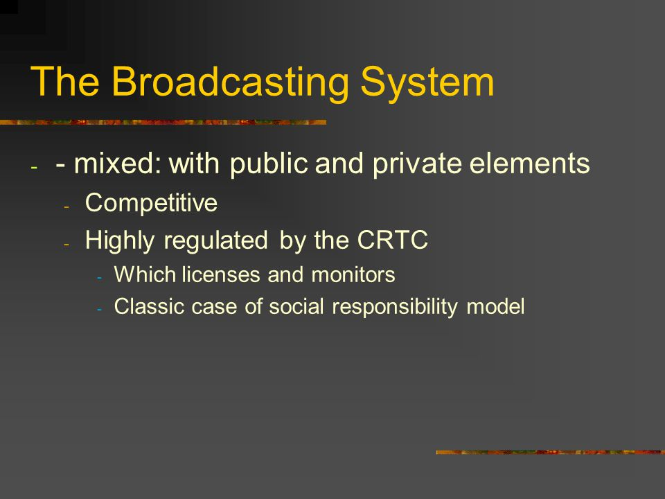 The Broadcasting System - - mixed: with public and private elements - Competitive - Highly regulated by the CRTC - Which licenses and monitors - Class