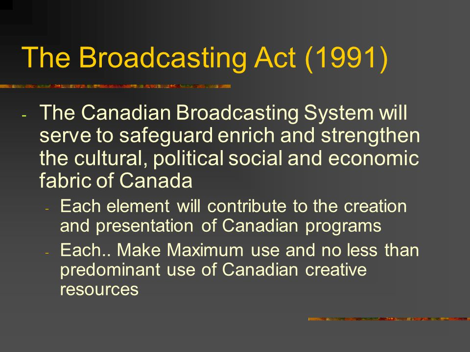 The Broadcasting Act (1991) - The Canadian Broadcasting System will serve to safeguard enrich and strengthen the cultural, political social and econom