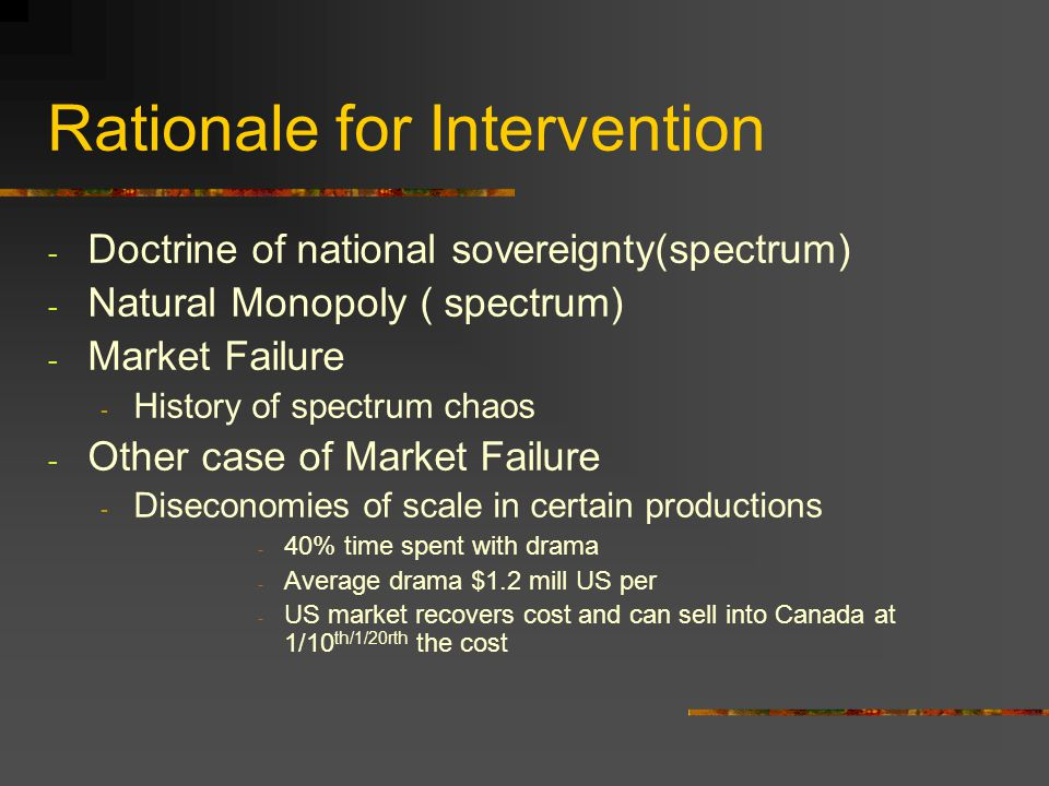 Rationale for Intervention - Doctrine of national sovereignty(spectrum) - Natural Monopoly ( spectrum) - Market Failure - History of spectrum chaos -