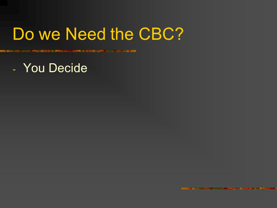 Do we Need the CBC? - You Decide