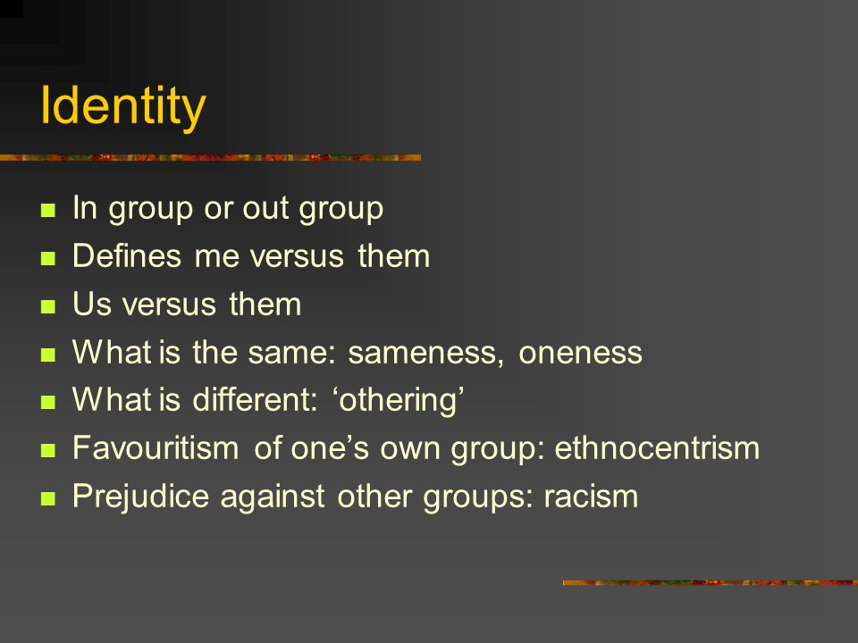 Identity In group or out group Defines me versus them Us versus them What is the same: sameness, oneness What is different: othering Favouritism of on
