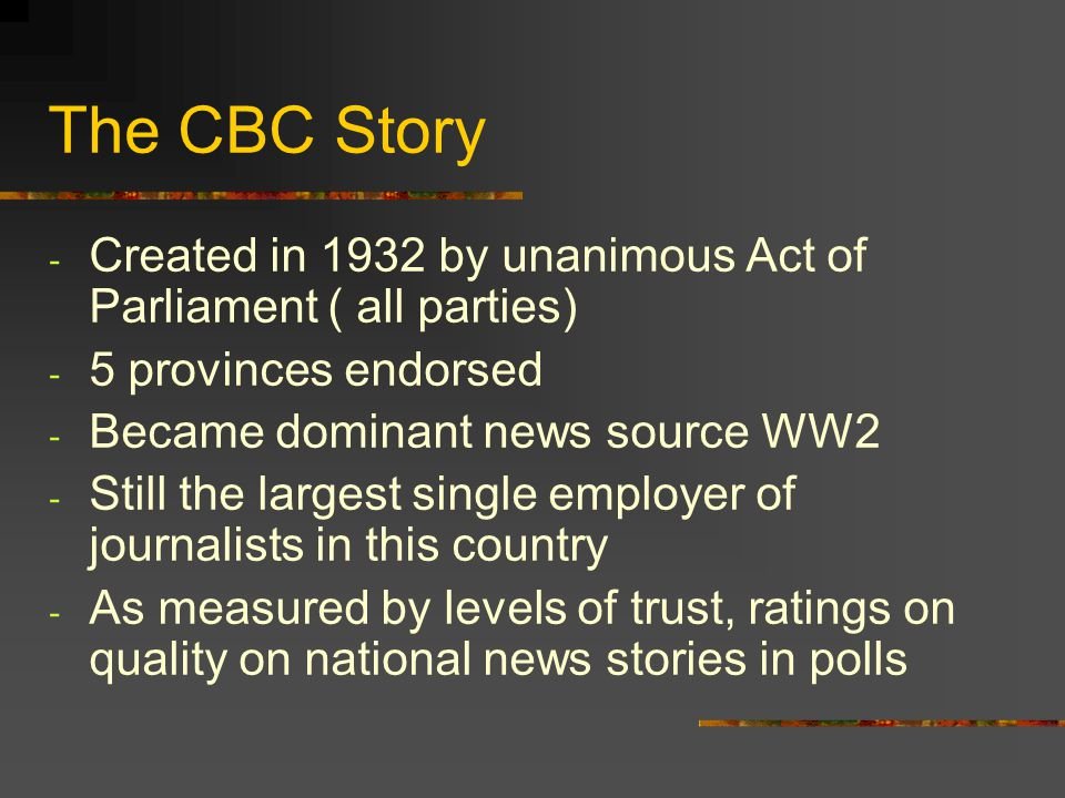 The CBC Story - Created in 1932 by unanimous Act of Parliament ( all parties) - 5 provinces endorsed - Became dominant news source WW2 - Still the lar